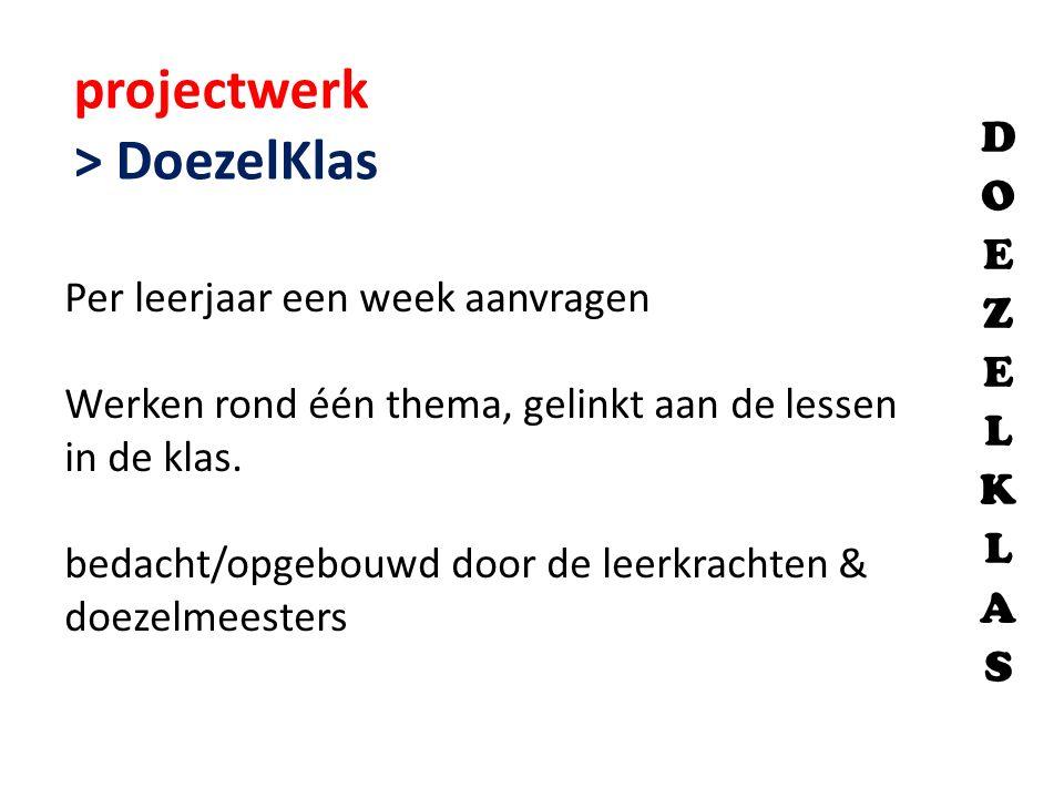 projectwerk > DoezelKlas Per leerjaar een week aanvragen Werken rond één thema, gelinkt aan de lessen in de klas. bedacht/opgebouwd door de leerkracht
