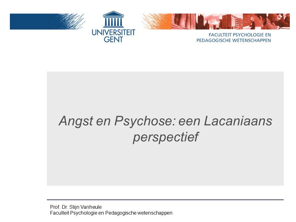 Prof. Dr. Stijn Vanheule Faculteit Psychologie en Pedagogische wetenschappen Angst en Psychose: een Lacaniaans perspectief