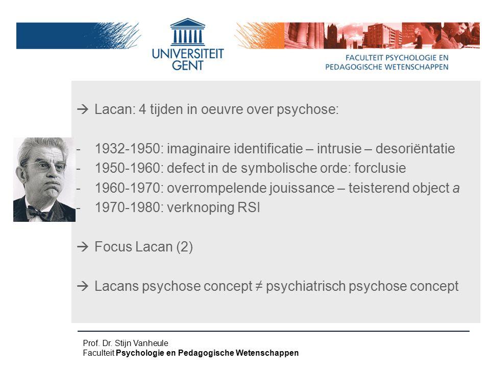  Lacan: 4 tijden in oeuvre over psychose: -1932-1950: imaginaire identificatie – intrusie – desoriëntatie -1950-1960: defect in de symbolische orde: