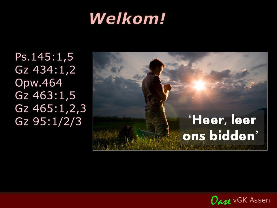 vGK Assen Oase Ps.145:1,5 Gz 434:1,2 Opw.464 Gz 463:1,5 Gz 465:1,2,3 Gz 95:1/2/3