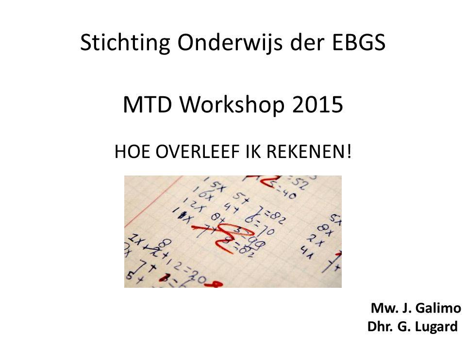 Stichting Onderwijs der EBGS MTD Workshop 2015 HOE OVERLEEF IK REKENEN! Mw. J. Galimo Dhr. G. Lugard