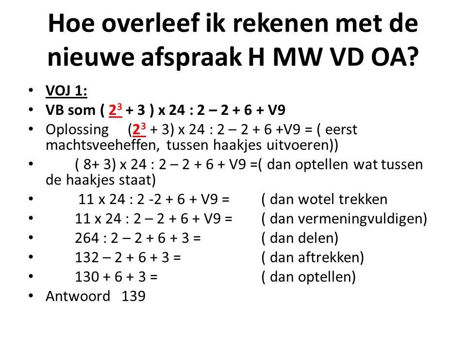 Hoe overleef ik rekenen met de nieuwe afspraak H MW VD OA? VOJ 1: VB som ( 2 3 + 3 ) x 24 : 2 – 2 + 6 + V9 Oplossing (2 3 + 3) x 24 : 2 – 2 + 6 +V9 =