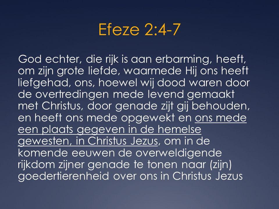 Efeze 2:4-7 God echter, die rijk is aan erbarming, heeft, om zijn grote liefde, waarmede Hij ons heeft liefgehad, ons, hoewel wij dood waren door de overtredingen mede levend gemaakt met Christus, door genade zijt gij behouden, en heeft ons mede opgewekt en ons mede een plaats gegeven in de hemelse gewesten, in Christus Jezus, om in de komende eeuwen de overweldigende rijkdom zijner genade te tonen naar (zijn) goedertierenheid over ons in Christus Jezus