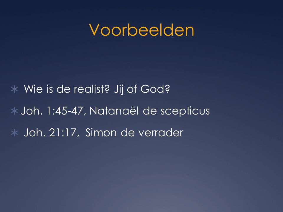 Voorbeelden  Wie is de realist. Jij of God.  Joh.