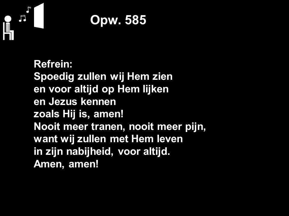 Opw. 585 Refrein: Spoedig zullen wij Hem zien en voor altijd op Hem lijken en Jezus kennen zoals Hij is, amen! Nooit meer tranen, nooit meer pijn, wan