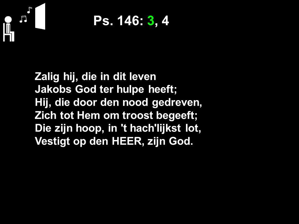 Ps. 146: 3, 4 Zalig hij, die in dit leven Jakobs God ter hulpe heeft; Hij, die door den nood gedreven, Zich tot Hem om troost begeeft; Die zijn hoop,