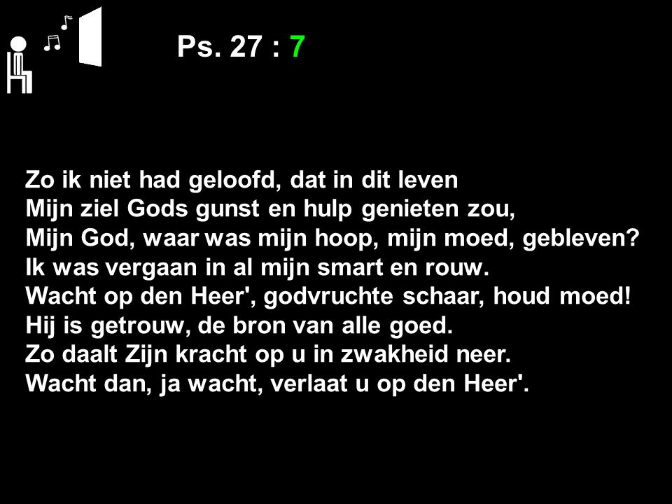 Ps. 27 : 7 Zo ik niet had geloofd, dat in dit leven Mijn ziel Gods gunst en hulp genieten zou, Mijn God, waar was mijn hoop, mijn moed, gebleven? Ik w