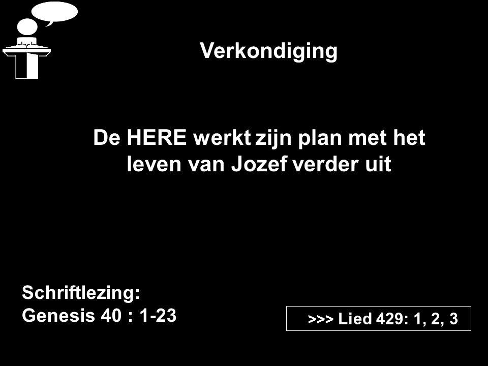 Verkondiging Schriftlezing: Genesis 40 : 1-23 >>> Lied 429: 1, 2, 3 De HERE werkt zijn plan met het leven van Jozef verder uit