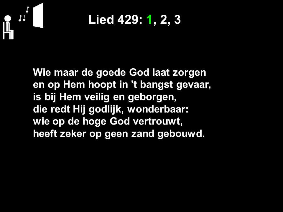 Lied 429: 1, 2, 3 Wie maar de goede God laat zorgen en op Hem hoopt in t bangst gevaar, is bij Hem veilig en geborgen, die redt Hij godlijk, wonderbaar: wie op de hoge God vertrouwt, heeft zeker op geen zand gebouwd.