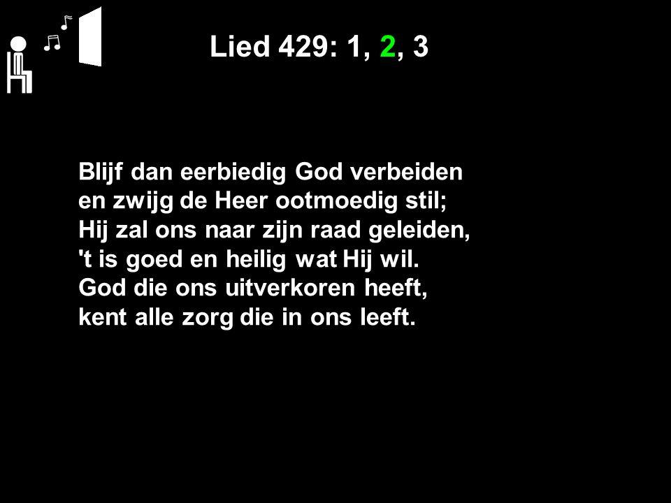 Lied 429: 1, 2, 3 Blijf dan eerbiedig God verbeiden en zwijg de Heer ootmoedig stil; Hij zal ons naar zijn raad geleiden, t is goed en heilig wat Hij wil.
