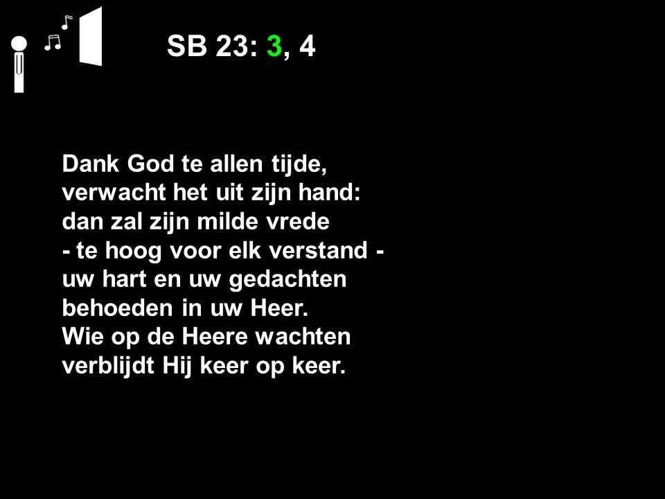 SB 23: 3, 4 Dank God te allen tijde, verwacht het uit zijn hand: dan zal zijn milde vrede ‑ te hoog voor elk verstand ‑ uw hart en uw gedachten behoeden in uw Heer.
