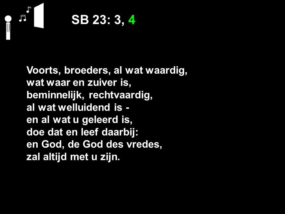 SB 23: 3, 4 Voorts, broeders, al wat waardig, wat waar en zuiver is, beminnelijk, rechtvaardig, al wat welluidend is ‑ en al wat u geleerd is, doe dat en leef daarbij: en God, de God des vredes, zal altijd met u zijn.