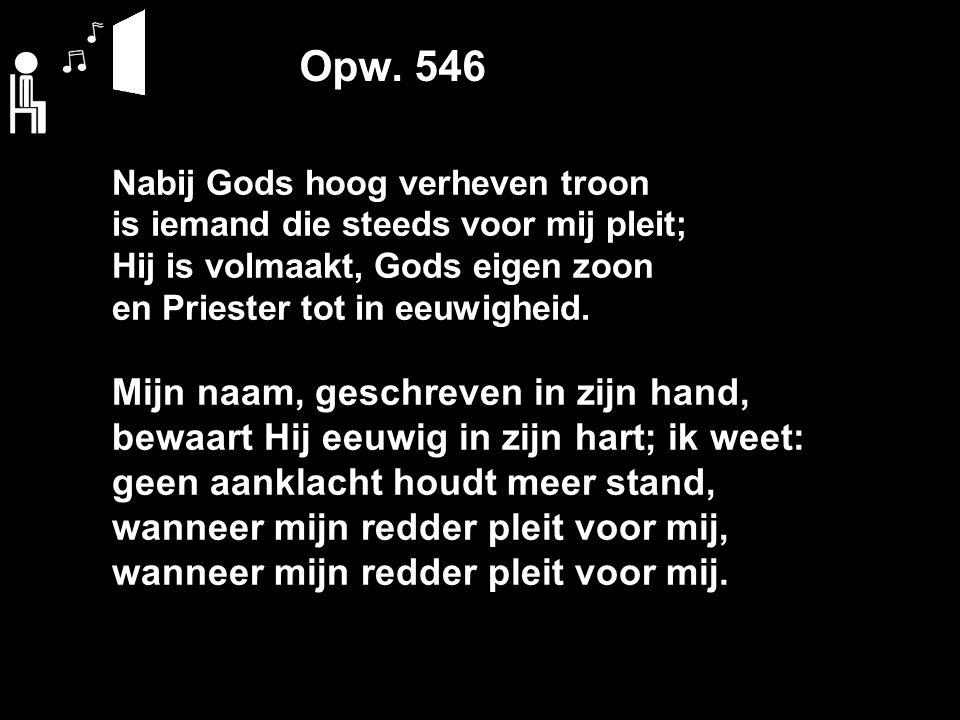 Opw. 546 Nabij Gods hoog verheven troon is iemand die steeds voor mij pleit; Hij is volmaakt, Gods eigen zoon en Priester tot in eeuwigheid. Mijn naam