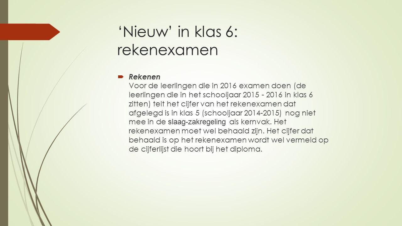 'Nieuw' in klas 6: rekenexamen  Rekenen Voor de leerlingen die in 2016 examen doen (de leerlingen die in het schooljaar 2015 - 2016 in klas 6 zitten) telt het cijfer van het rekenexamen dat afgelegd is in klas 5 (schooljaar 2014-2015) nog niet mee in de slaag-zakregeling als kernvak.