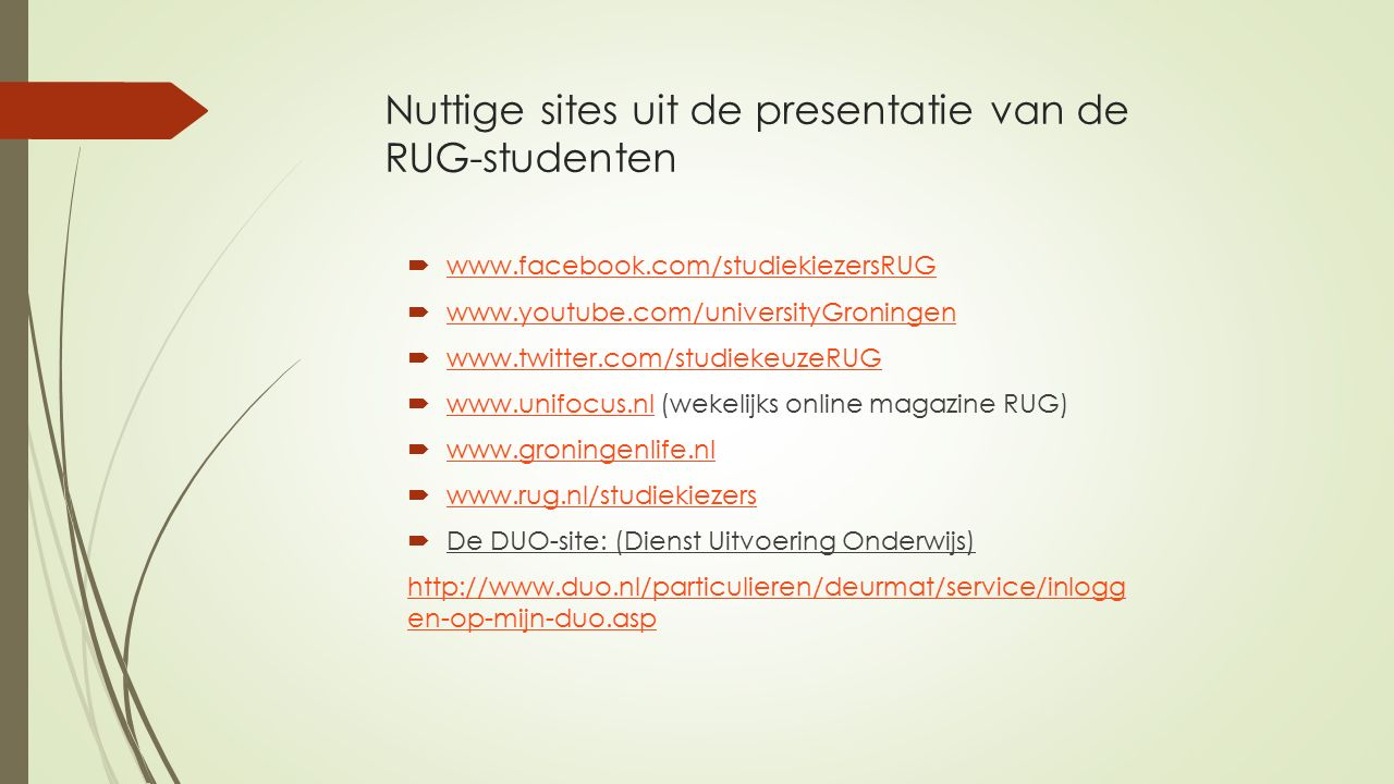 Nuttige sites uit de presentatie van de RUG-studenten  www.facebook.com/studiekiezersRUG www.facebook.com/studiekiezersRUG  www.youtube.com/universityGroningen www.youtube.com/universityGroningen  www.twitter.com/studiekeuzeRUG www.twitter.com/studiekeuzeRUG  www.unifocus.nl (wekelijks online magazine RUG) www.unifocus.nl  www.groningenlife.nl www.groningenlife.nl  www.rug.nl/studiekiezers www.rug.nl/studiekiezers  De DUO-site: (Dienst Uitvoering Onderwijs) http://www.duo.nl/particulieren/deurmat/service/inlogg en-op-mijn-duo.asp