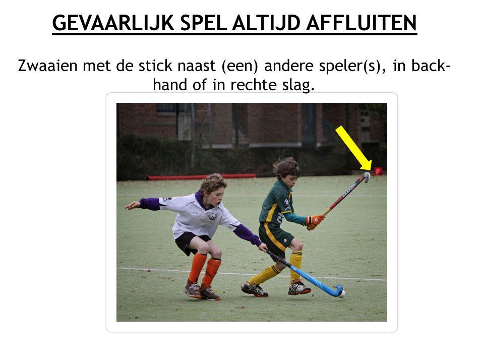 GEVAARLIJK SPEL ALTIJD AFFLUITEN Zwaaien met de stick naast (een) andere speler(s), in back- hand of in rechte slag.
