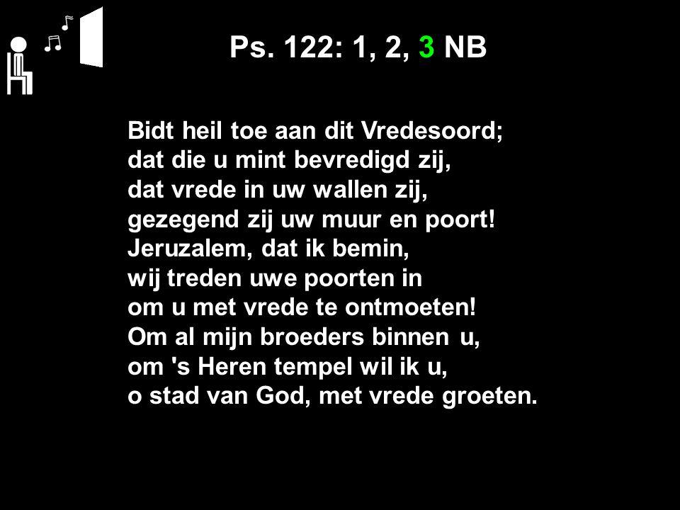 Ps. 122: 1, 2, 3 NB Bidt heil toe aan dit Vredesoord; dat die u mint bevredigd zij, dat vrede in uw wallen zij, gezegend zij uw muur en poort! Jeruzal