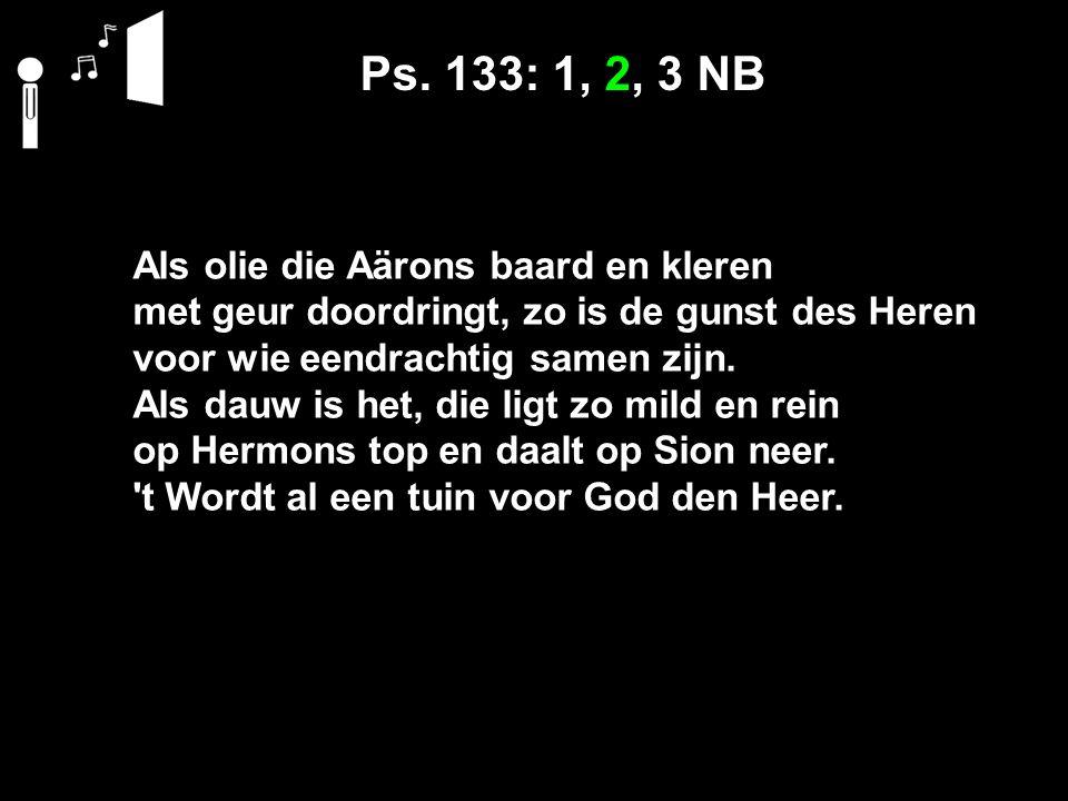 Ps. 133: 1, 2, 3 NB Als olie die Aärons baard en kleren met geur doordringt, zo is de gunst des Heren voor wie eendrachtig samen zijn. Als dauw is het
