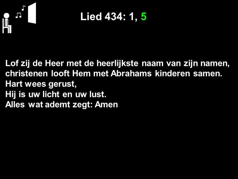 Lied 434: 1, 5 Lof zij de Heer met de heerlijkste naam van zijn namen, christenen looft Hem met Abrahams kinderen samen.