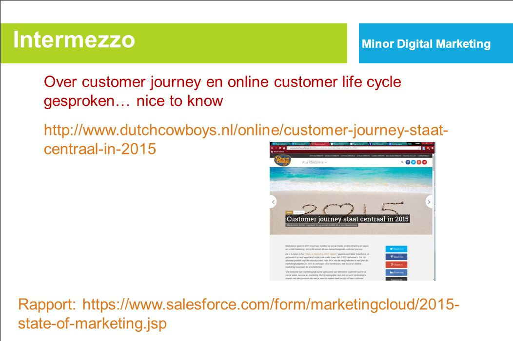 Over customer journey en online customer life cycle gesproken… nice to know http://www.dutchcowboys.nl/online/customer-journey-staat- centraal-in-2015 Intermezzo Minor Digital Marketing Rapport: https://www.salesforce.com/form/marketingcloud/2015- state-of-marketing.jsp