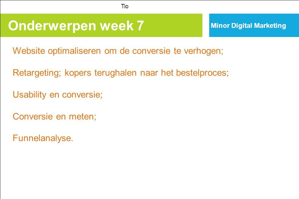 Onderwerpen week 7 Tio Minor Digital Marketing Website optimaliseren om de conversie te verhogen; Retargeting; kopers terughalen naar het bestelproces; Usability en conversie; Conversie en meten; Funnelanalyse.