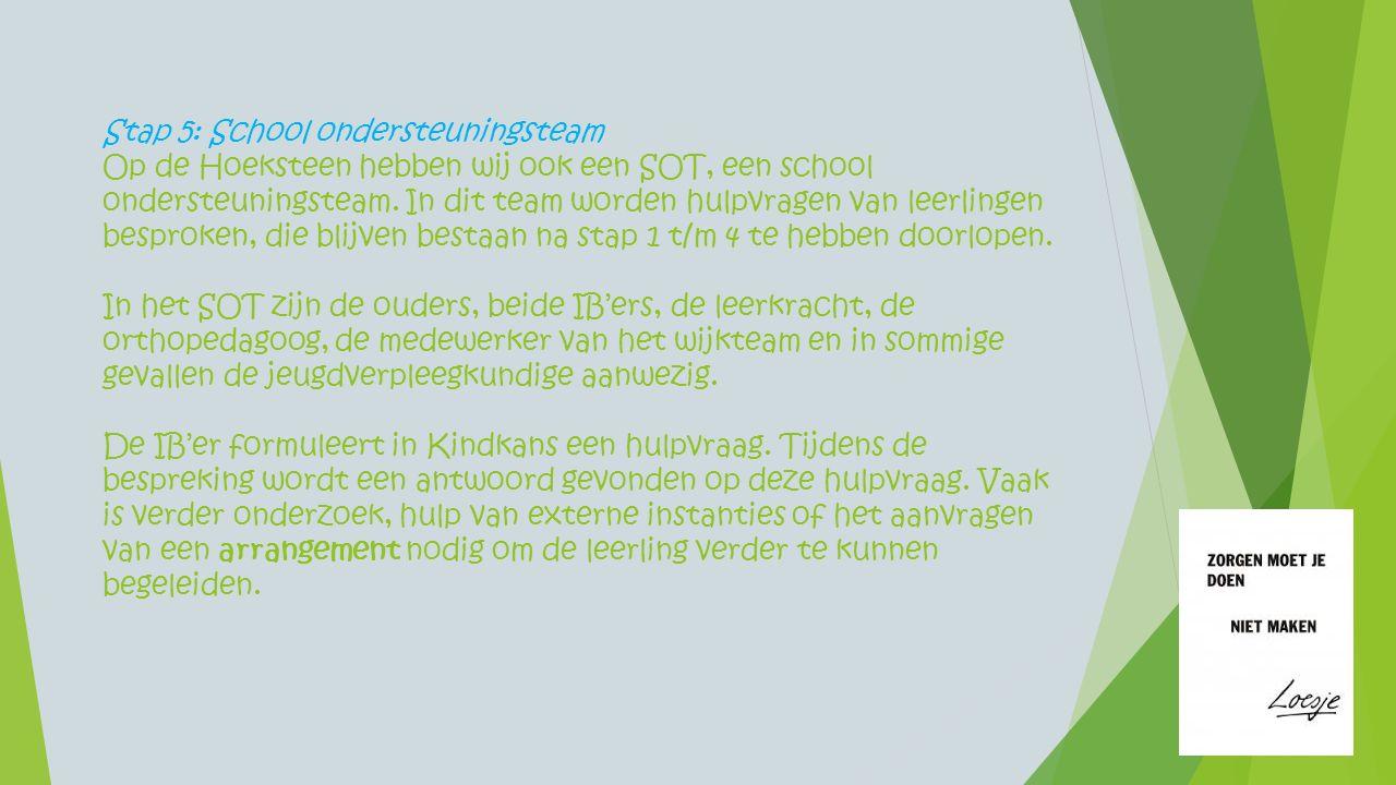 Stap 5: School ondersteuningsteam Op de Hoeksteen hebben wij ook een SOT, een school ondersteuningsteam. In dit team worden hulpvragen van leerlingen