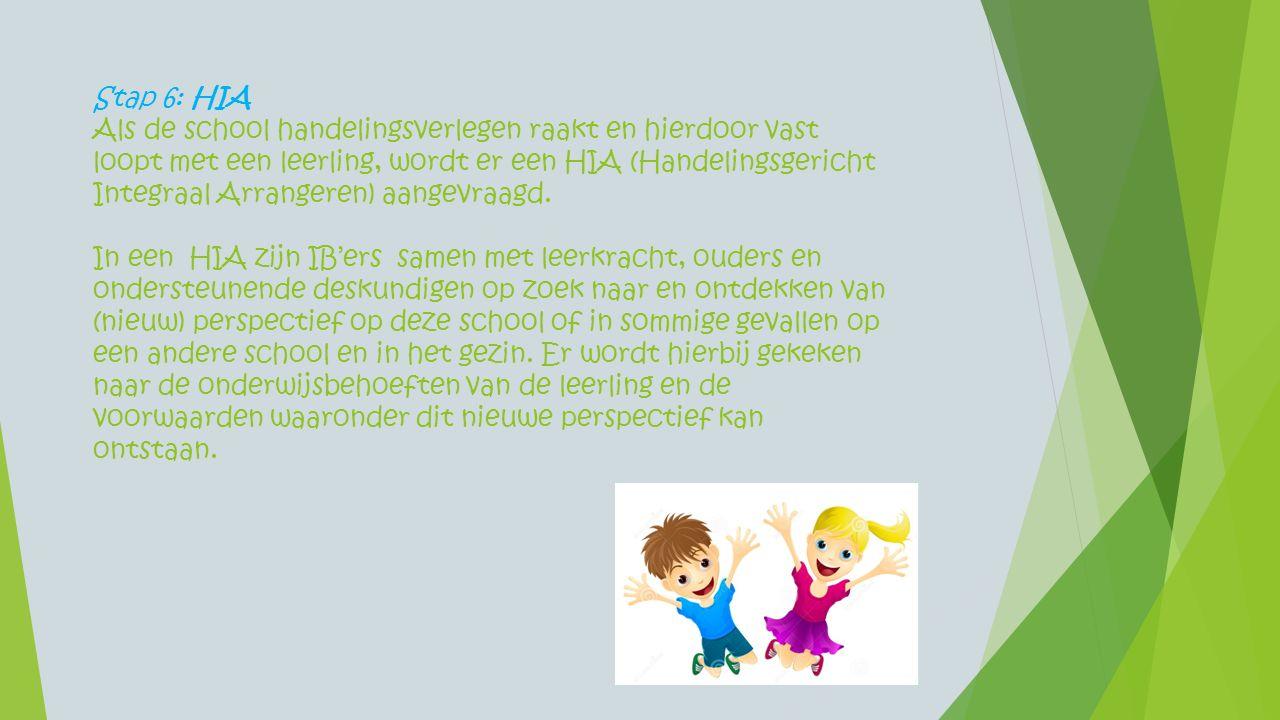 Stap 6: HIA Als de school handelingsverlegen raakt en hierdoor vast loopt met een leerling, wordt er een HIA (Handelingsgericht Integraal Arrangeren)