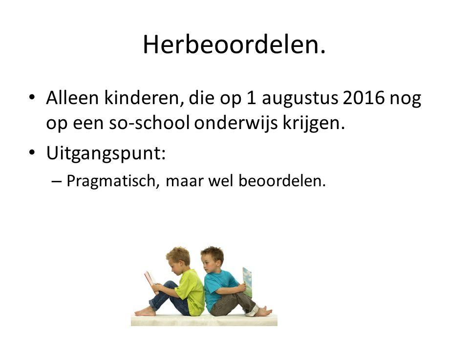 Herbeoordelen. Alleen kinderen, die op 1 augustus 2016 nog op een so-school onderwijs krijgen.