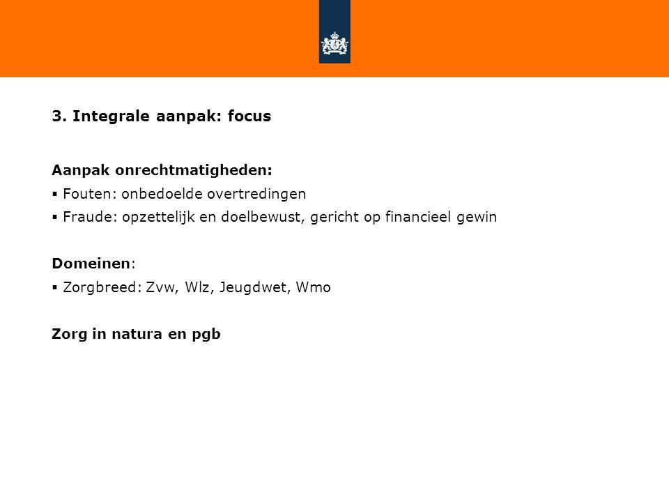 3. Integrale aanpak: focus Aanpak onrechtmatigheden:  Fouten: onbedoelde overtredingen  Fraude: opzettelijk en doelbewust, gericht op financieel gew