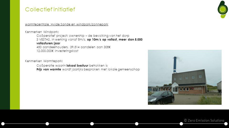 Collectief initiatief warmtecentrale Hvide Sande en windpark/zonnepark Kenmerken Windpark: Coöperatief project: ownership – de bevolking van het dorp 3 VESTAS, in werking vanaf 8m/s, op 10m/s op vollast, meer dan 5.000 vollasturen/jaar 450 aandeelhouders, 39.514 aandelen aan 308€ 12.000.000€ investeringskost Kenmerken Warmtepark: Coöperatie waarin lokaal bestuur betrokken is Prijs van warmte wordt jaarlijks besproken met lokale gemeenschap © Zero Emission Solutions