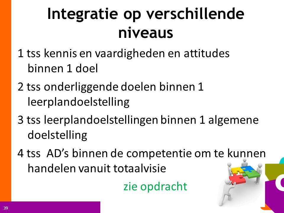 39 Integratie op verschillende niveaus 1 tss kennis en vaardigheden en attitudes binnen 1 doel 2 tss onderliggende doelen binnen 1 leerplandoelstellin