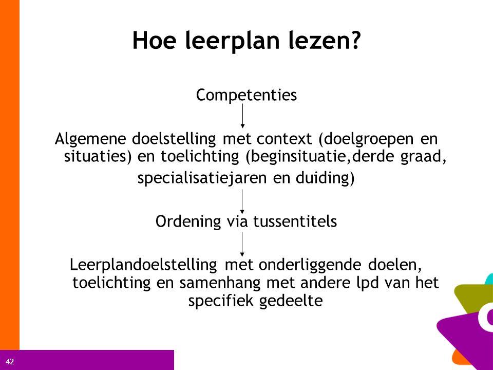 42 Hoe leerplan lezen? Competenties Algemene doelstelling met context (doelgroepen en situaties) en toelichting (beginsituatie,derde graad, specialisa