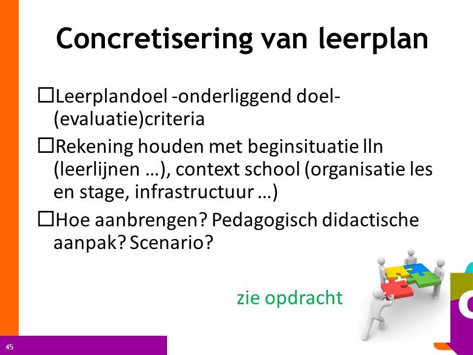45 Concretisering van leerplan  Leerplandoel -onderliggend doel- (evaluatie)criteria  Rekening houden met beginsituatie lln (leerlijnen …), context school (organisatie les en stage, infrastructuur …)  Hoe aanbrengen.