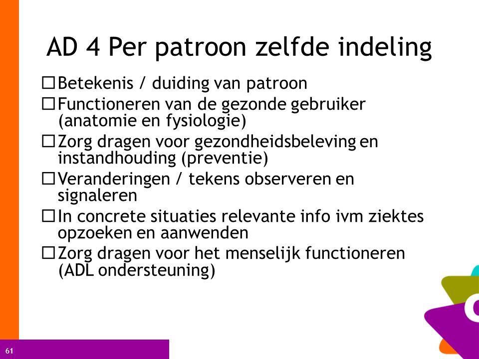 61 AD 4 Per patroon zelfde indeling  Betekenis / duiding van patroon  Functioneren van de gezonde gebruiker (anatomie en fysiologie)  Zorg dragen v