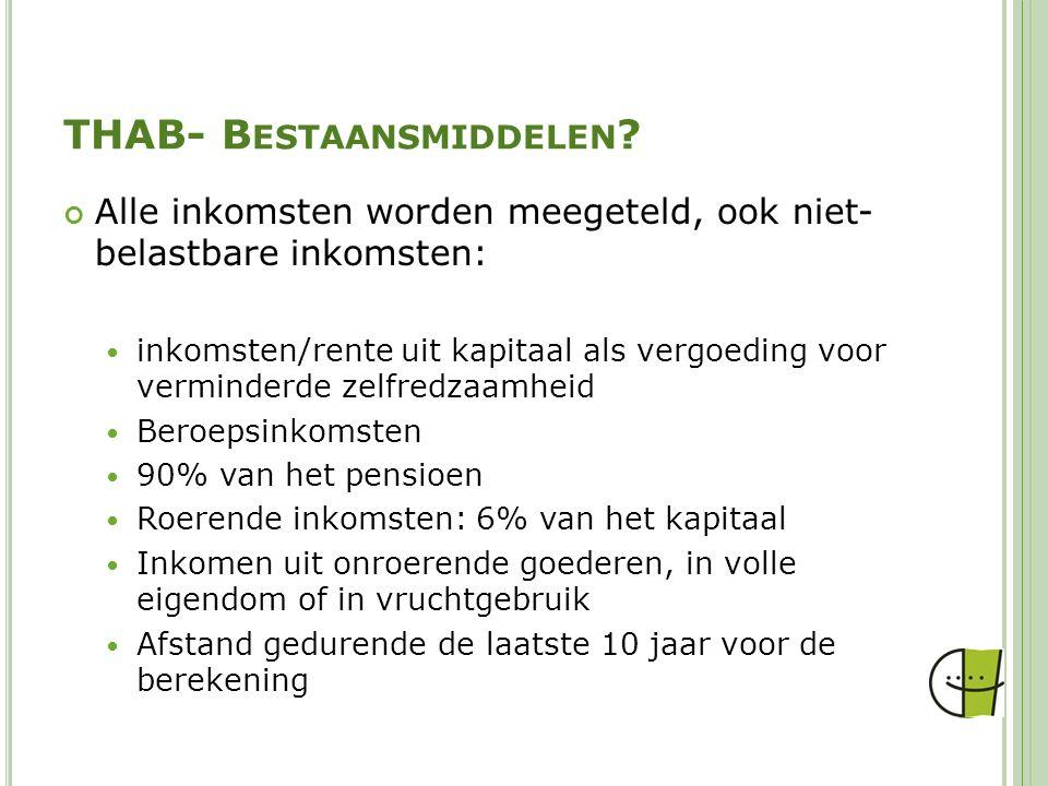 THAB- B ESTAANSMIDDELEN ? Alle inkomsten worden meegeteld, ook niet- belastbare inkomsten: inkomsten/rente uit kapitaal als vergoeding voor verminderd