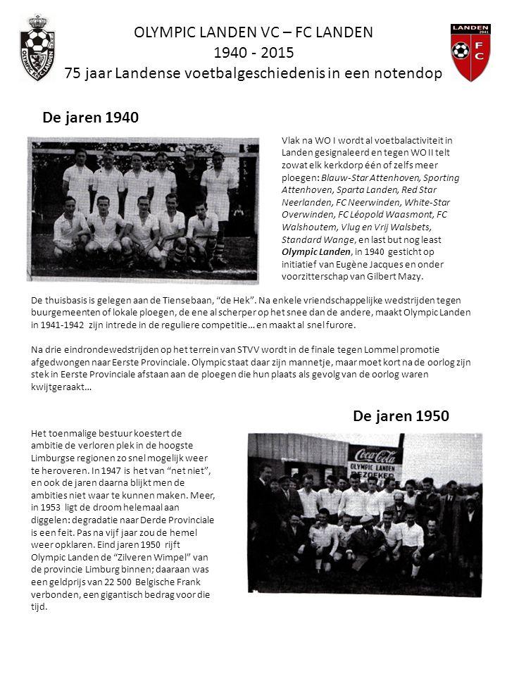 OLYMPIC LANDEN VC – FC LANDEN 1940 - 2015 75 jaar Landense voetbalgeschiedenis in een notendop De jaren 1940 Vlak na WO I wordt al voetbalactiviteit in Landen gesignaleerd en tegen WO II telt zowat elk kerkdorp één of zelfs meer ploegen: Blauw-Star Attenhoven, Sporting Attenhoven, Sparta Landen, Red Star Neerlanden, FC Neerwinden, White-Star Overwinden, FC Léopold Waasmont, FC Walshoutem, Vlug en Vrij Walsbets, Standard Wange, en last but nog least Olympic Landen, in 1940 gesticht op initiatief van Eugène Jacques en onder voorzitterschap van Gilbert Mazy.
