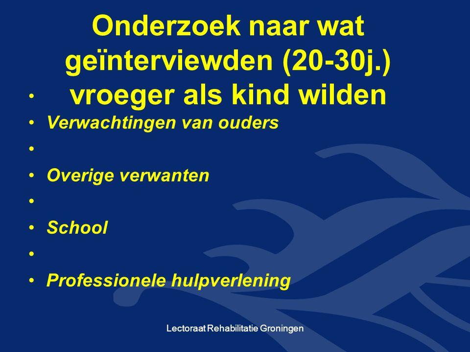 Onderzoek naar wat geïnterviewden (20-30j.) vroeger als kind wilden Verwachtingen van ouders Overige verwanten School Professionele hulpverlening Lectoraat Rehabilitatie Groningen