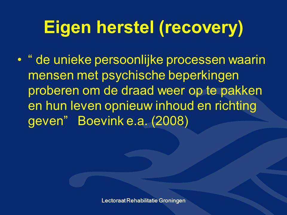 Eigen herstel (recovery) de unieke persoonlijke processen waarin mensen met psychische beperkingen proberen om de draad weer op te pakken en hun leven opnieuw inhoud en richting geven Boevink e.a.