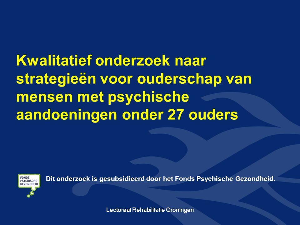 Kwalitatief onderzoek naar strategieën voor ouderschap van mensen met psychische aandoeningen onder 27 ouders Lectoraat Rehabilitatie Groningen Dit onderzoek is gesubsidieerd door het Fonds Psychische Gezondheid.