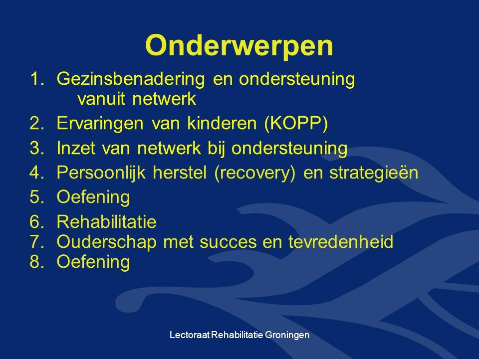 Onderwerpen 1.Gezinsbenadering en ondersteuning vanuit netwerk 2.Ervaringen van kinderen (KOPP) 3.Inzet van netwerk bij ondersteuning 4.Persoonlijk herstel (recovery) en strategieën 5.Oefening 6.Rehabilitatie 7.Ouderschap met succes en tevredenheid 8.Oefening Lectoraat Rehabilitatie Groningen