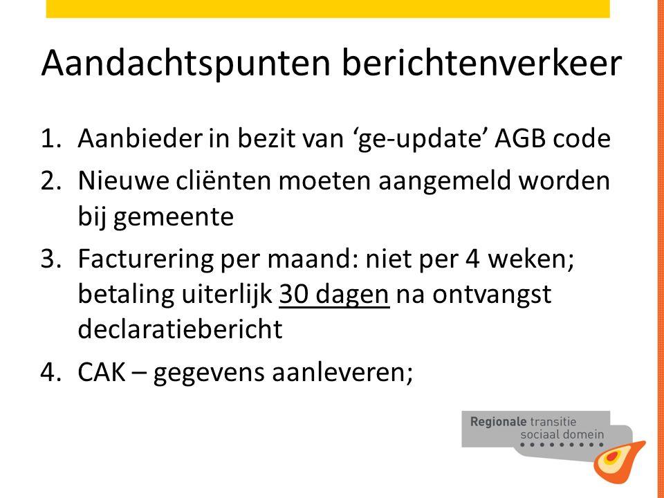 Aandachtspunten berichtenverkeer 1.Aanbieder in bezit van 'ge-update' AGB code 2.Nieuwe cliënten moeten aangemeld worden bij gemeente 3.Facturering per maand: niet per 4 weken; betaling uiterlijk 30 dagen na ontvangst declaratiebericht 4.CAK – gegevens aanleveren;
