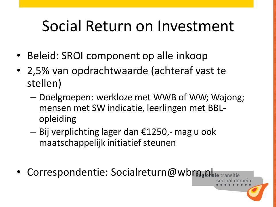 Social Return on Investment Beleid: SROI component op alle inkoop 2,5% van opdrachtwaarde (achteraf vast te stellen) – Doelgroepen: werkloze met WWB of WW; Wajong; mensen met SW indicatie, leerlingen met BBL- opleiding – Bij verplichting lager dan €1250,- mag u ook maatschappelijk initiatief steunen Correspondentie: Socialreturn@wbrn.nl