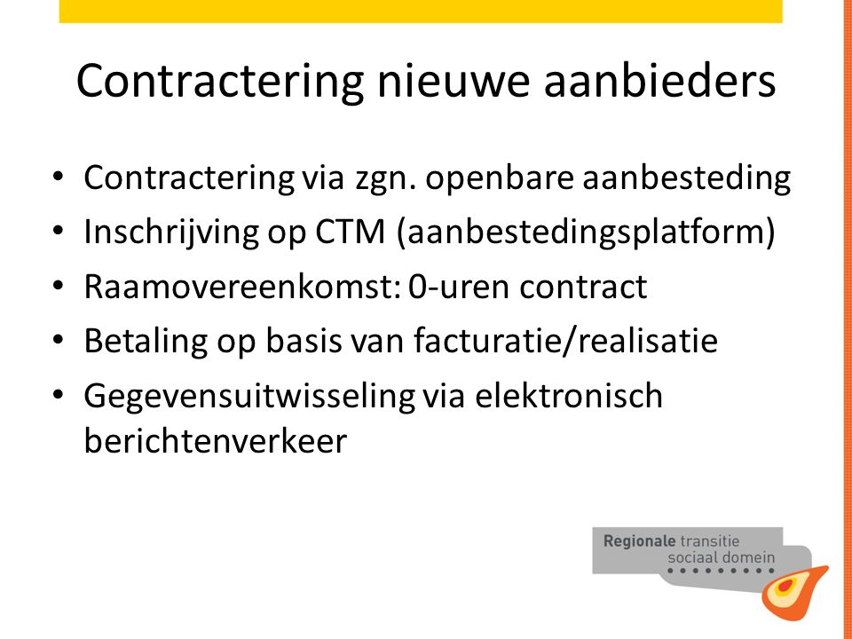Contractering nieuwe aanbieders Contractering via zgn. openbare aanbesteding Inschrijving op CTM (aanbestedingsplatform) Raamovereenkomst: 0-uren cont