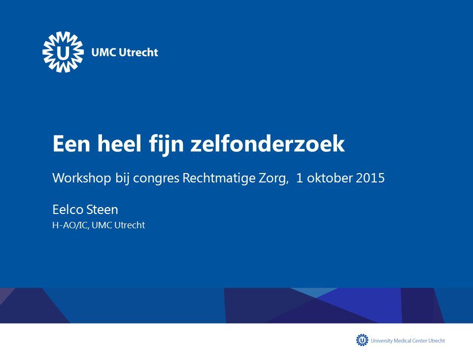 Een heel fijn zelfonderzoek Workshop bij congres Rechtmatige Zorg, 1 oktober 2015 Eelco Steen H-AO/IC, UMC Utrecht