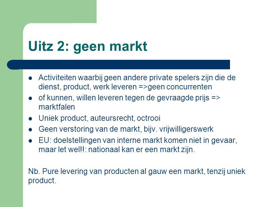 Uitz 2: geen markt Activiteiten waarbij geen andere private spelers zijn die de dienst, product, werk leveren =>geen concurrenten of kunnen, willen leveren tegen de gevraagde prijs => marktfalen Uniek product, auteursrecht, octrooi Geen verstoring van de markt, bijv.