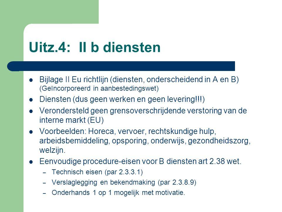 Uitz.4: II b diensten Bijlage II Eu richtlijn (diensten, onderscheidend in A en B) (Geïncorporeerd in aanbestedingswet) Diensten (dus geen werken en geen levering!!!) Verondersteld geen grensoverschrijdende verstoring van de interne markt (EU) Voorbeelden: Horeca, vervoer, rechtskundige hulp, arbeidsbemiddeling, opsporing, onderwijs, gezondheidszorg, welzijn.