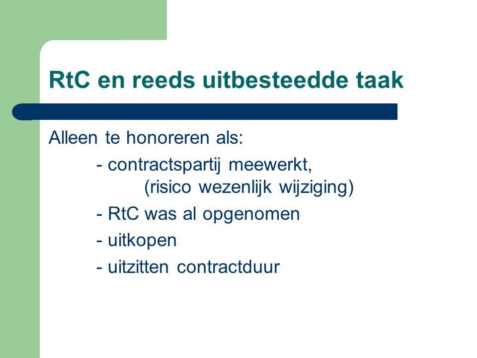 RtC en reeds uitbesteedde taak Alleen te honoreren als: - contractspartij meewerkt, (risico wezenlijk wijziging) - RtC was al opgenomen - uitkopen - uitzitten contractduur