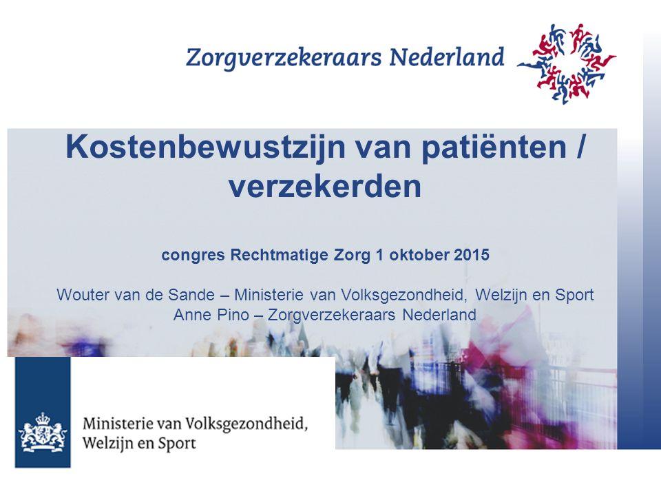 Kostenbewustzijn van patiënten / verzekerden congres Rechtmatige Zorg 1 oktober 2015 Wouter van de Sande – Ministerie van Volksgezondheid, Welzijn en Sport Anne Pino – Zorgverzekeraars Nederland