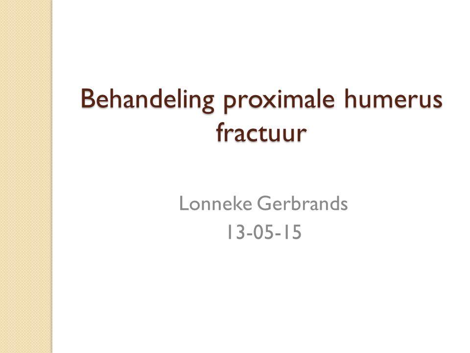 Behandeling proximale humerus fractuur Lonneke Gerbrands 13-05-15