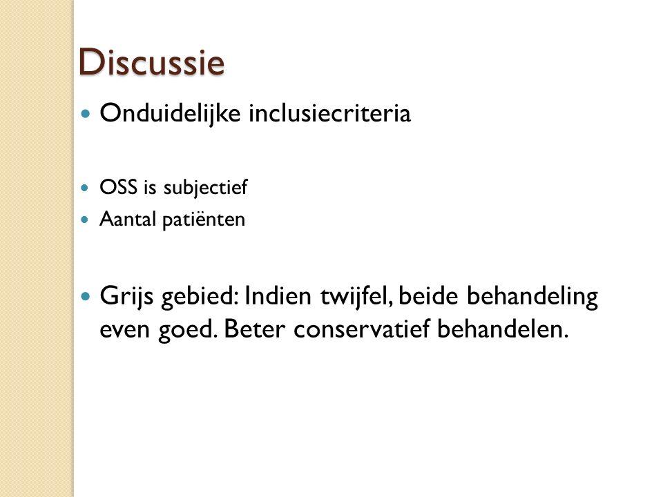 Discussie Onduidelijke inclusiecriteria OSS is subjectief Aantal patiënten Grijs gebied: Indien twijfel, beide behandeling even goed. Beter conservati